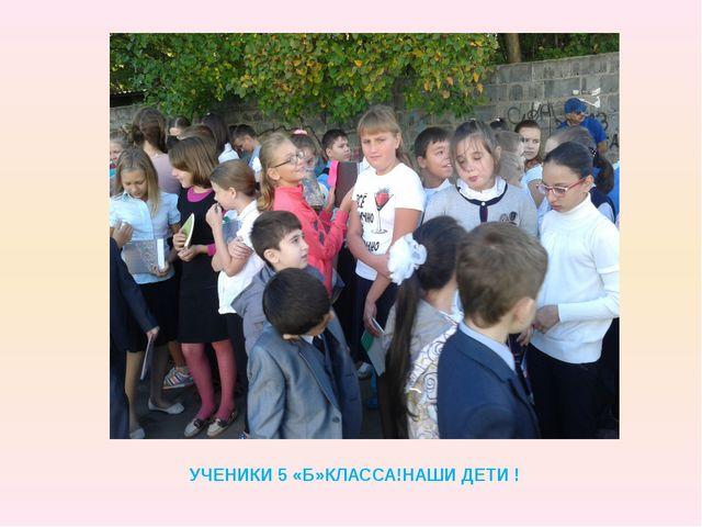 УЧЕНИКИ 5 «Б»КЛАССА!НАШИ ДЕТИ !