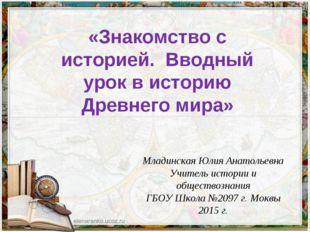«Знакомство с историей. Вводный урок в историю Древнего мира» Младинская Юлия