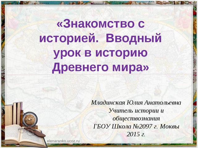 «Знакомство с историей. Вводный урок в историю Древнего мира» Младинская Юлия...