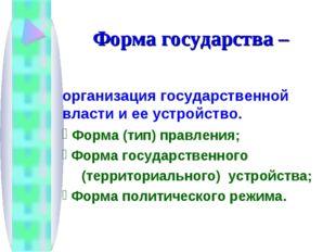Форма государства – организация государственной власти и ее устройство. Форма