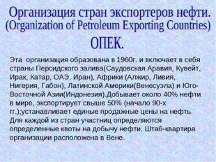 Эта организация образована в 1960г. и включает в себя страны Персидского зали