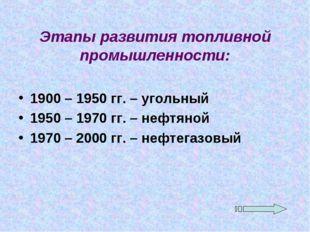 Этапы развития топливной промышленности: 1900 – 1950 гг. – угольный 1950 – 19