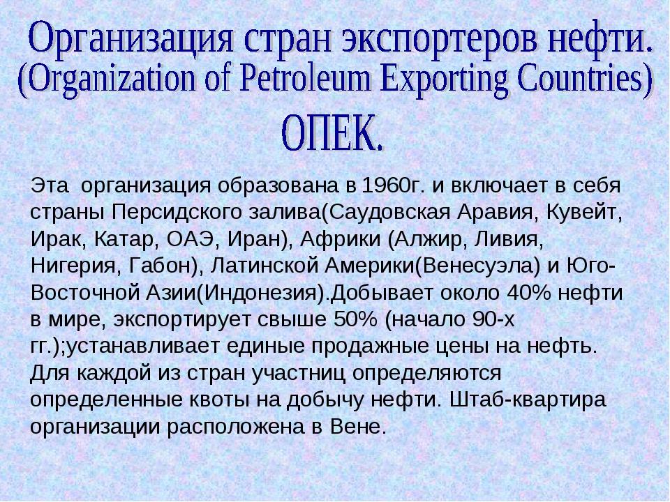 Эта организация образована в 1960г. и включает в себя страны Персидского зали...