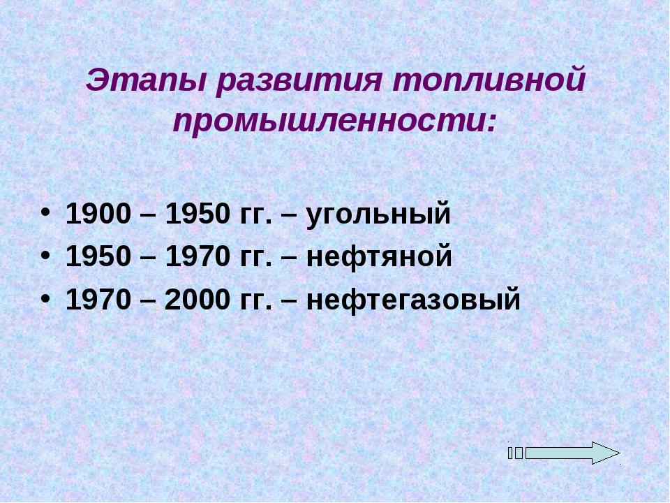 Этапы развития топливной промышленности: 1900 – 1950 гг. – угольный 1950 – 19...