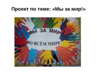 Проект по теме: «Мы за мир!»