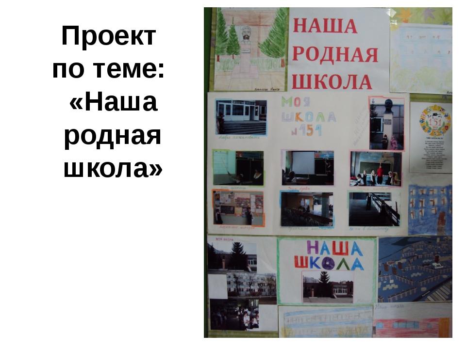 Проект по теме: «Наша родная школа»