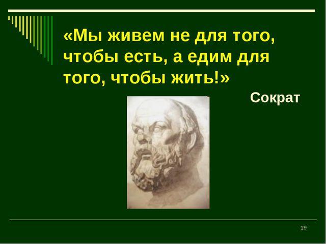 * «Мы живем не для того, чтобы есть, а едим для того, чтобы жить!» Сократ