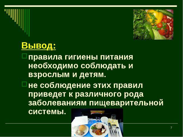 * Вывод: правила гигиены питания необходимо соблюдать и взрослым и детям. не...