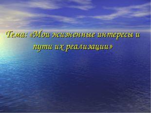 Тема: «Мои жизненные интересы и пути их реализации»