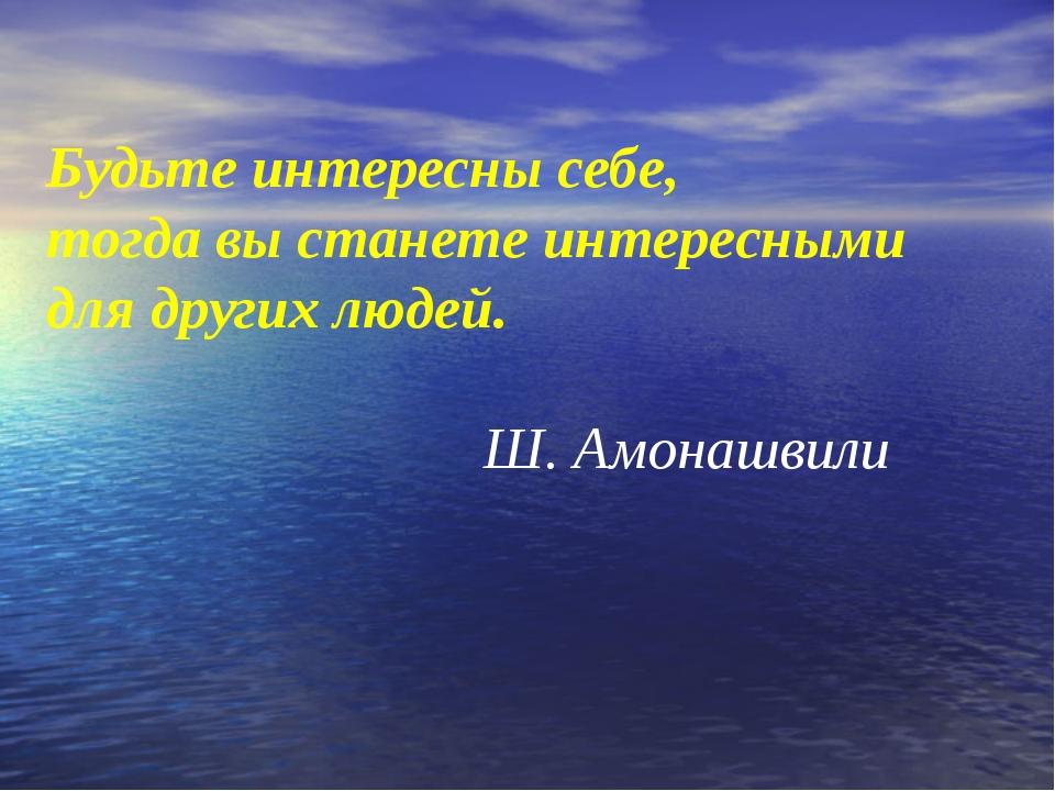 Будьте интересны себе, тогда вы станете интересными для других людей. Ш. Амон...