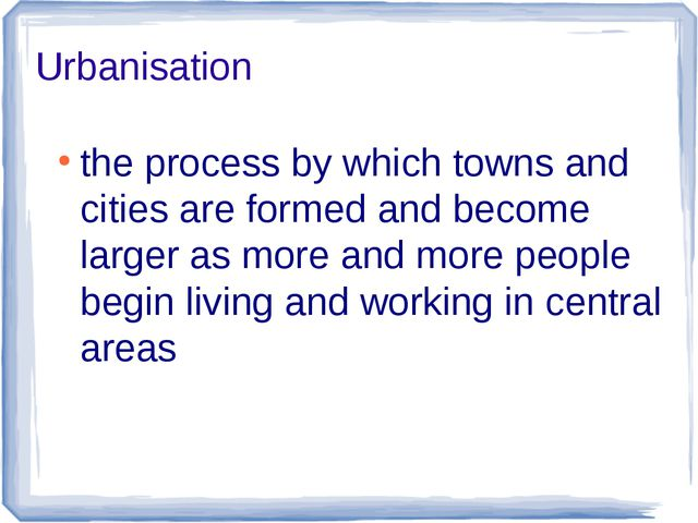 Urbanisation the process by which towns and cities are formed and become larg...