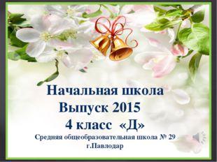 Начальная школа Выпуск 2015 4 класс «Д» Средняя общеобразовательная школа № 2