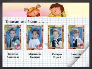 Такими мы были…….. Куратов Александр Мукатаева Тамирис Скляров Сергей Панкеев