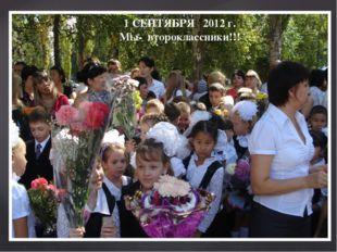 1 СЕНТЯБРЯ 2012 г. Мы- второклассники!!!