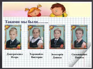 Такими мы были…….. Золотарёв Данила Дмитриченко Игорь Хорошайло Виктория Силь