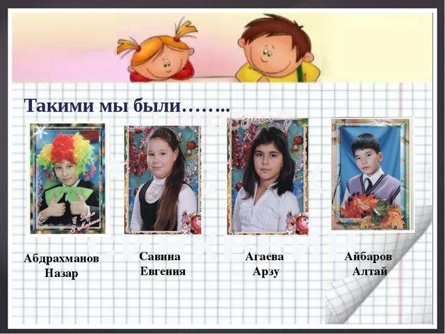 Такими мы были…….. Абдрахманов Назар Савина Евгения Агаева Арзу Айбаров Алтай