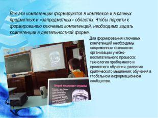 Все эти компетенции формируются в комплексе и в разных предметных и «запредме