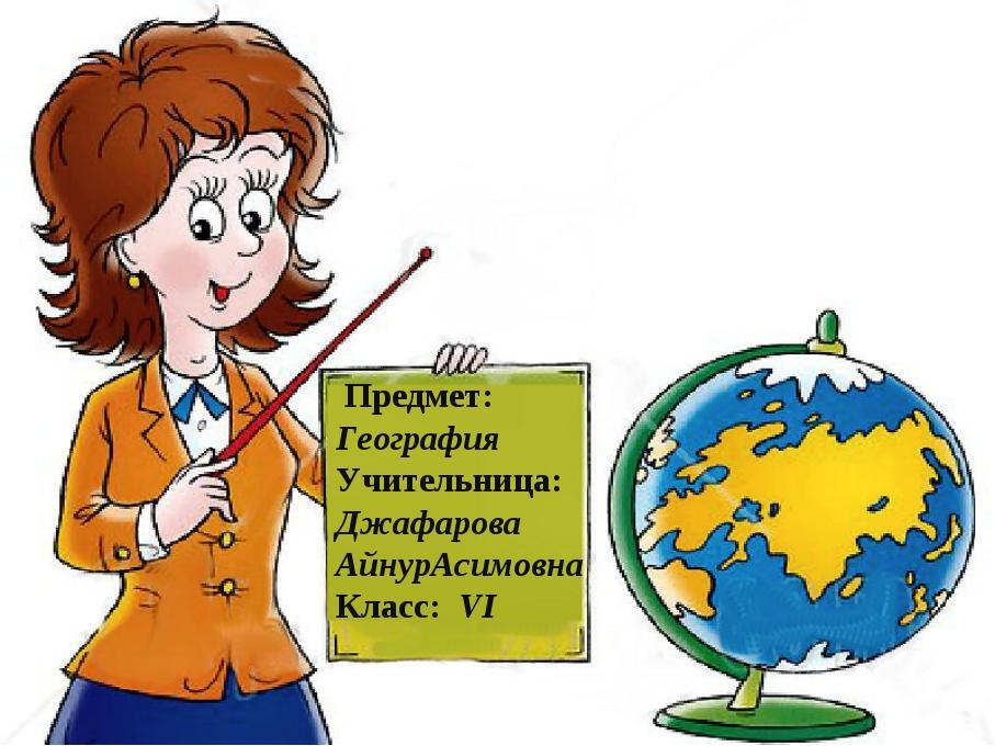 * Предмет: География Учительница: Джафарова АйнурАсимовна Класс: VI