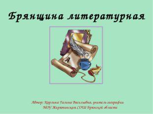 Брянщина литературная Автор: Карлина Галина Васильевна, учитель географии МОУ