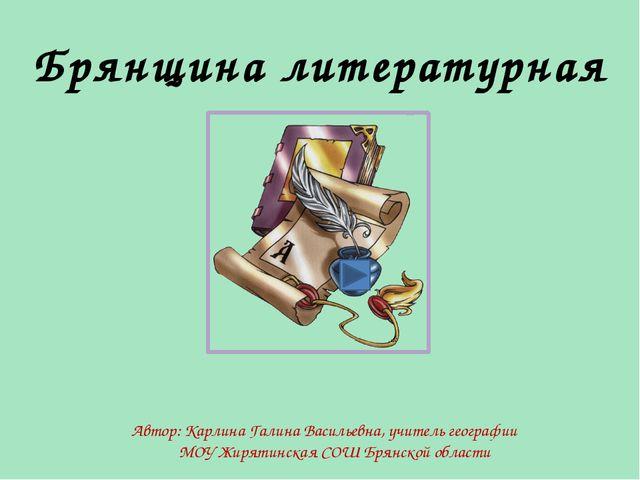 Брянщина литературная Автор: Карлина Галина Васильевна, учитель географии МОУ...