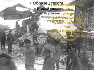 The craftsmen from nearby villages Novopokrovskoe, Mytushino, Syomino and ot
