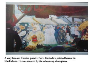 A very famous Russian painter Boris Kustodiev painted bazaar in Khokhloma. He
