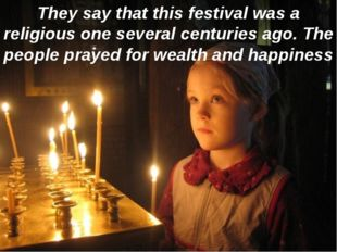 They say that this festival was a religious one several centuries ago. The pe