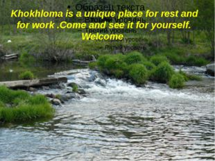 Khokhloma is a unique place for rest and for work .Come and see it for yours