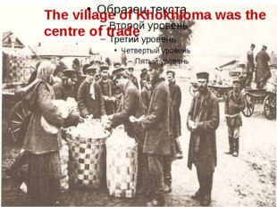 The village of Khokhloma was the centre of trade. The village of Khokhloma wa