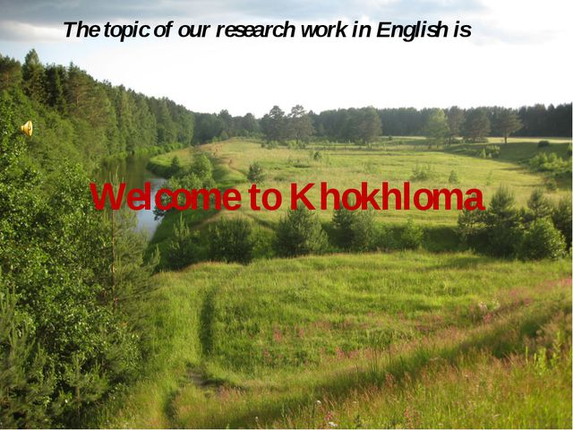 Welcome to Khokhloma The topic of our research work in English is