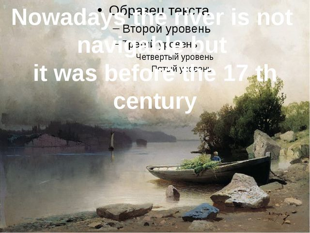 Nowadays the river is not navigable but it was before the 17 th century