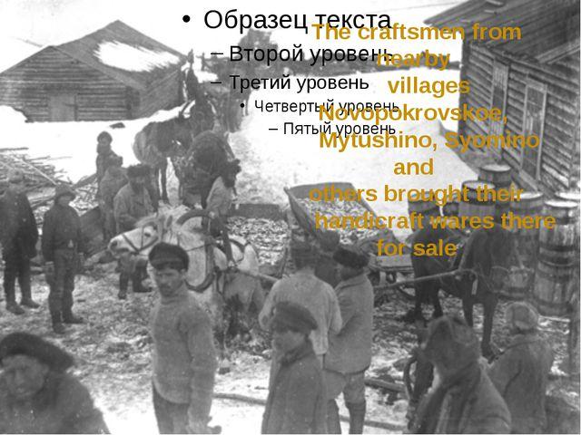 The craftsmen from nearby villages Novopokrovskoe, Mytushino, Syomino and ot...