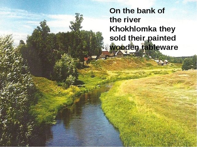 On the bank of the river Khokhlomka they sold their painted wooden tableware