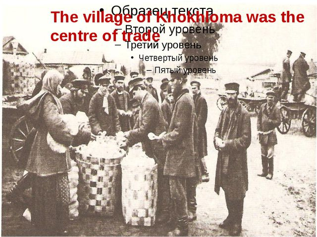 The village of Khokhloma was the centre of trade. The village of Khokhloma wa...