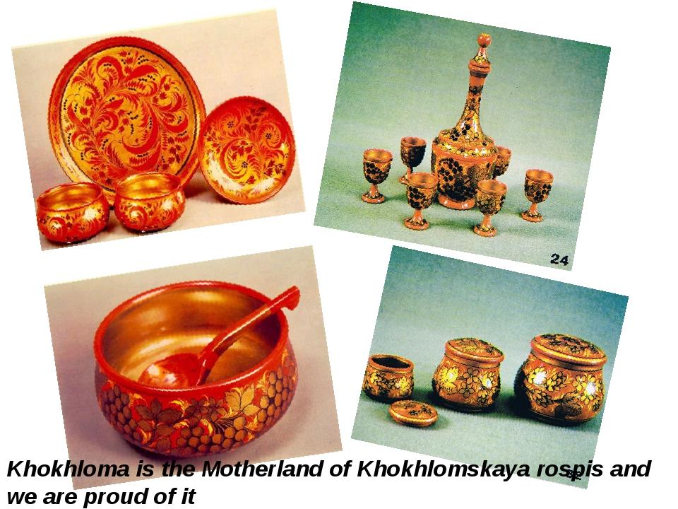 Khokhloma is the Motherland of Khokhlomskaya rospis and we are proud of it