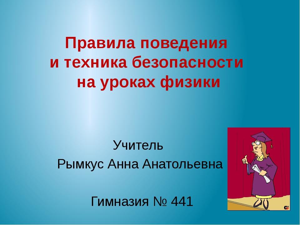 Правила поведения и техника безопасности на уроках физики Учитель Рымкус Анн...
