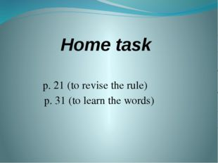 Home task p. 21 (to revise the rule) p. 31 (to learn the words)