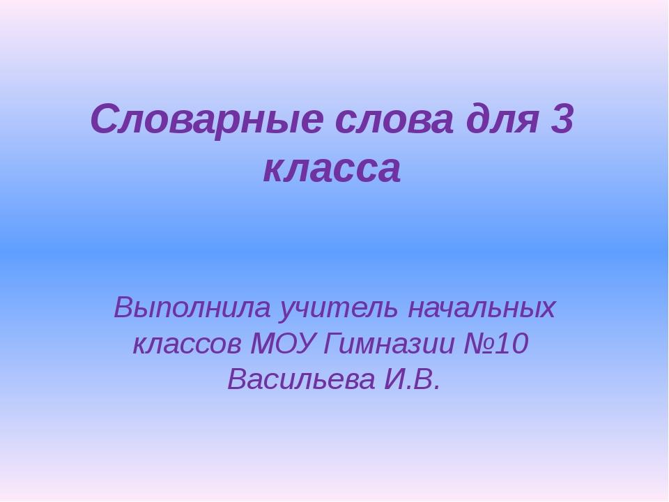Словарные слова для 3 класса Выполнила учитель начальных классов МОУ Гимназии...