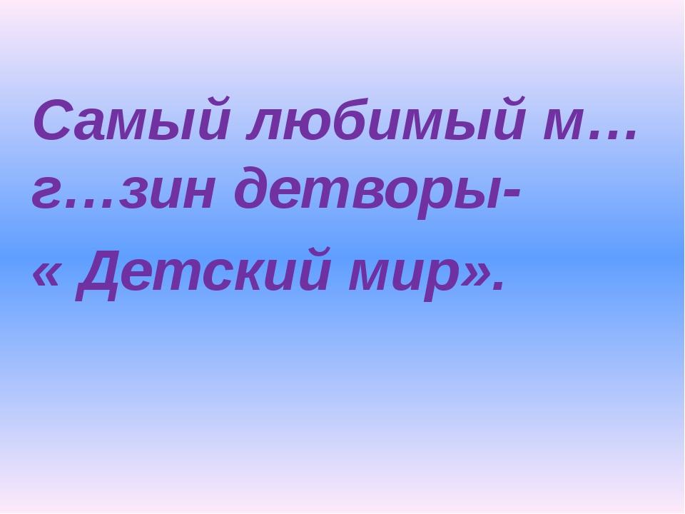 Самый любимый м…г…зин детворы- « Детский мир».