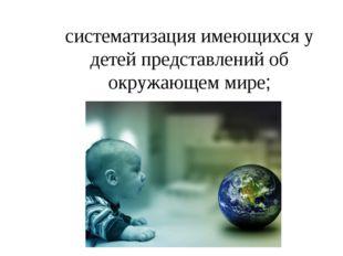 систематизация имеющихся у детей представлений об окружающем мире;