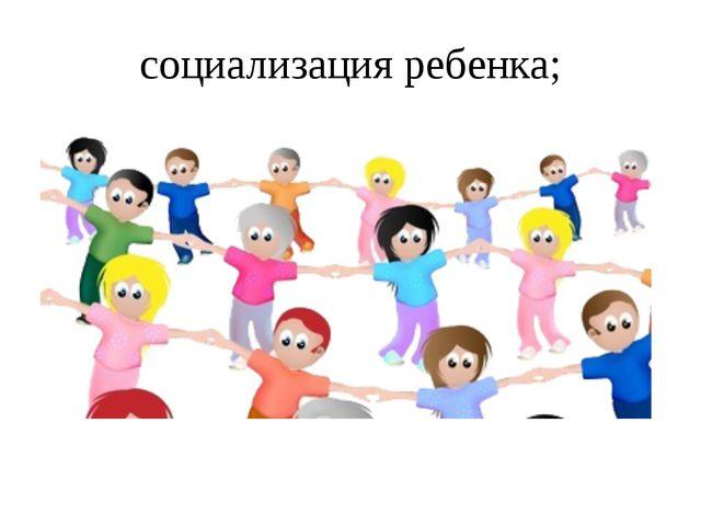 социализация ребенка;