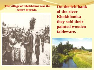 The village of Khokhloma was the centre of trade. On the left bank of the riv