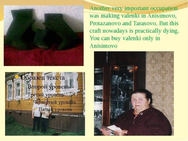 Another very important occupation was making valenki in Anisimovo, Protazanov...