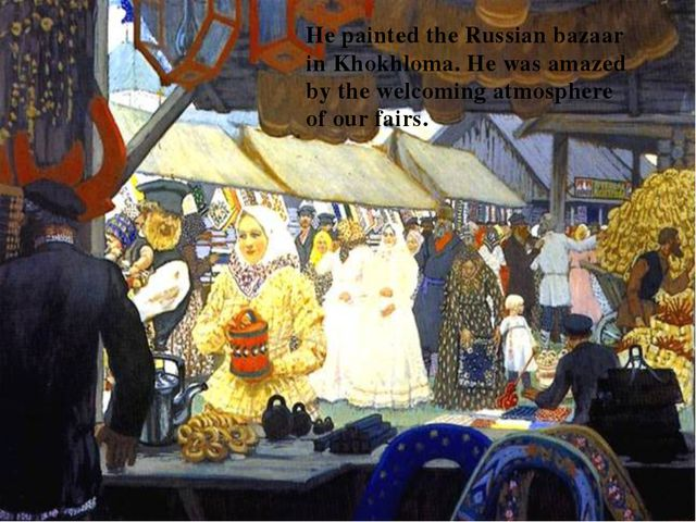 He painted the Russian bazaar in Khokhloma. He was amazed by the welcoming at...