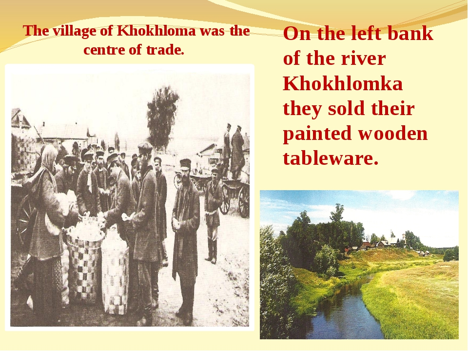 The village of Khokhloma was the centre of trade. On the left bank of the riv...