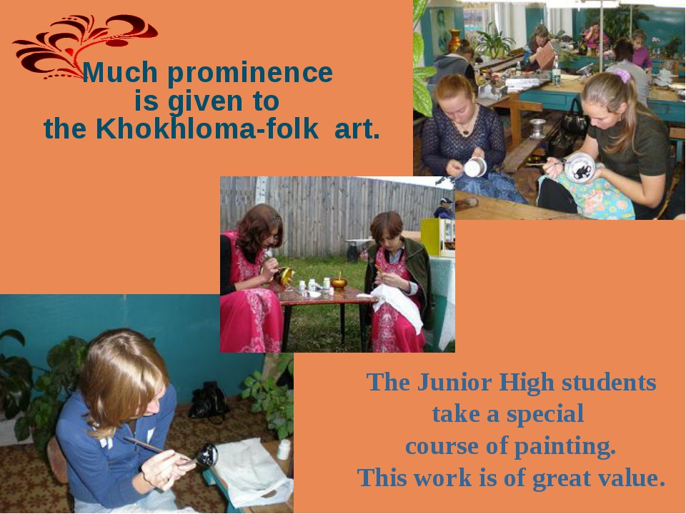 Much prominence is given to the Khokhloma-folk art. The Junior High students...
