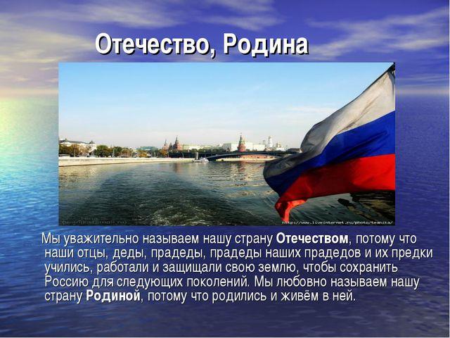 Отечество, Родина Мы уважительно называем нашу страну Отечеством, потому что...