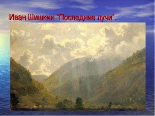 """Иван Шишкин """"Последние лучи""""."""