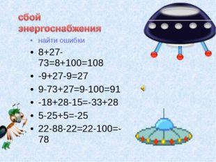 найти ошибки 8+27-73=8+100=108 -9+27-9=27 9-73+27=9-100=91 -18+28-15=-33+28