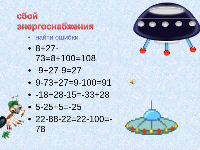 найти ошибки 8+27-73=8+100=108 -9+27-9=27 9-73+27=9-100=91 -18+28-15=-33+28...